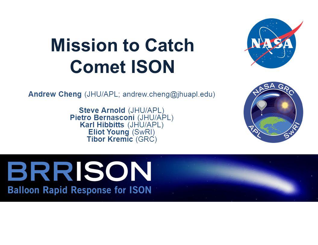 Mission to Catch Comet ISON Andrew Cheng (JHU/APL; andrew.cheng@jhuapl.edu) Steve Arnold (JHU/APL) Pietro Bernasconi (JHU/APL) Karl Hibbitts (JHU/APL) Eliot Young (SwRI) Tibor Kremic (GRC)