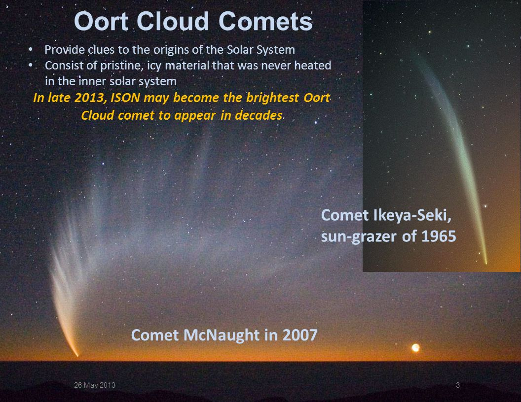 3 Oort Cloud Comets Comet McNaught in 2007 Provide clues to the origins of the Solar System Consist of pristine, icy material that was never heated in the inner solar system In late 2013, ISON may become the brightest Oort Cloud comet to appear in decades 26 May 2013 Comet Ikeya-Seki, sun-grazer of 1965