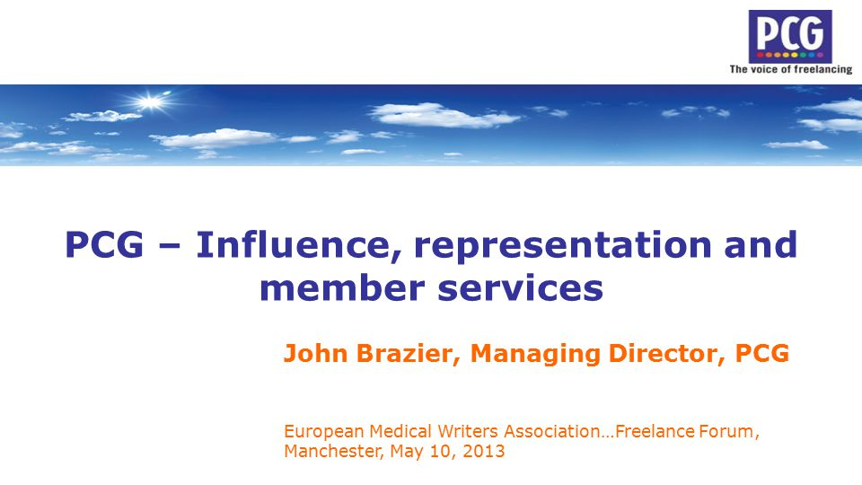 PCG – Influence, representation and member services John Brazier, Managing Director, PCG European Medical Writers Association…Freelance Forum, Manchester, May 10, 2013