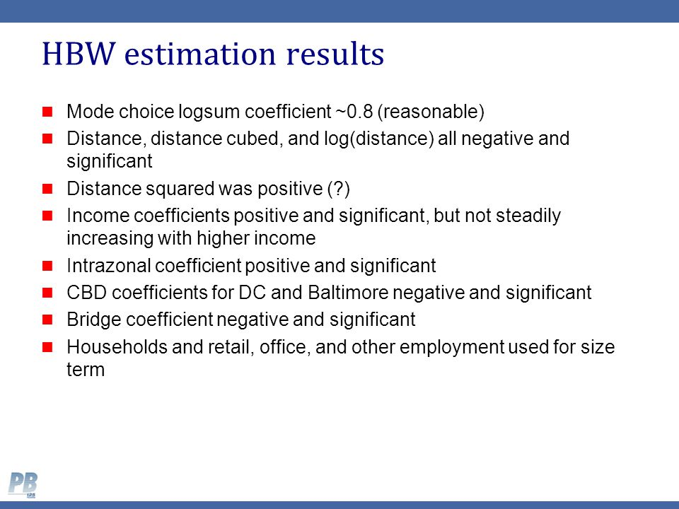 HBW estimation results Mode choice logsum coefficient ~0.8 (reasonable) Distance, distance cubed, and log(distance) all negative and significant Dista