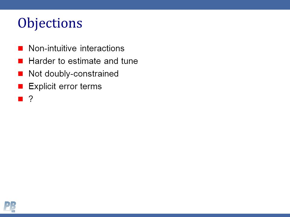 Objections Non-intuitive interactions Harder to estimate and tune Not doubly-constrained Explicit error terms ?