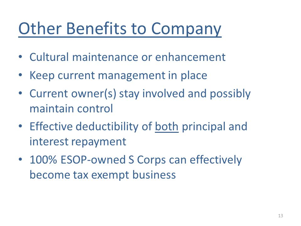 Other Benefits to Company Cultural maintenance or enhancement Keep current management in place Current owner(s) stay involved and possibly maintain control Effective deductibility of both principal and interest repayment 100% ESOP-owned S Corps can effectively become tax exempt business 13