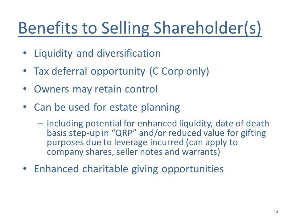 Benefits to Selling Shareholder(s) Liquidity and diversification Tax deferral opportunity (C Corp only) Owners may retain control Can be used for estate planning – including potential for enhanced liquidity, date of death basis step-up in QRP and/or reduced value for gifting purposes due to leverage incurred (can apply to company shares, seller notes and warrants) Enhanced charitable giving opportunities 14