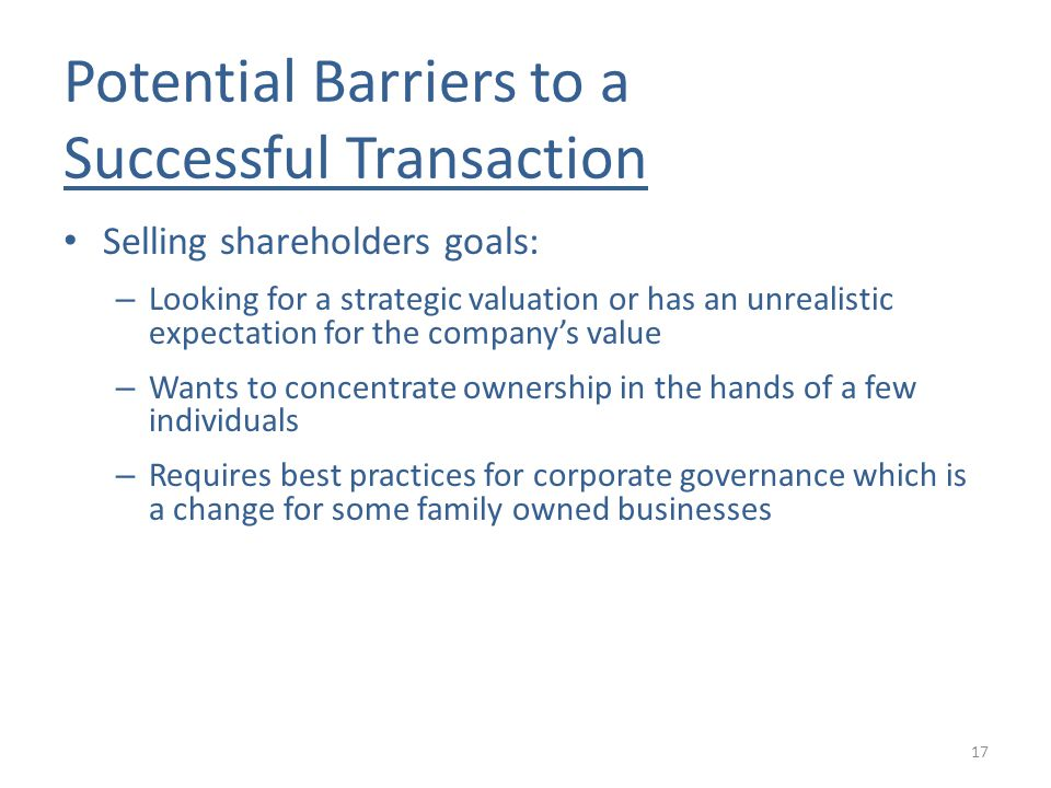 Potential Barriers to a Successful Transaction Selling shareholders goals: – Looking for a strategic valuation or has an unrealistic expectation for the company's value – Wants to concentrate ownership in the hands of a few individuals – Requires best practices for corporate governance which is a change for some family owned businesses 17