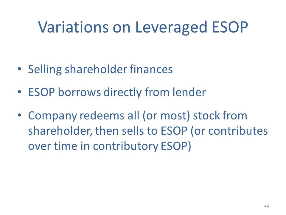 Variations on Leveraged ESOP Selling shareholder finances ESOP borrows directly from lender Company redeems all (or most) stock from shareholder, then sells to ESOP (or contributes over time in contributory ESOP) 22
