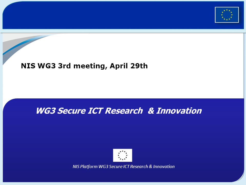 NIS Platform WG3 Secure ICT Research & Innovation NIS WG3 3rd meeting, April 29th WG3 Secure ICT Research & Innovation