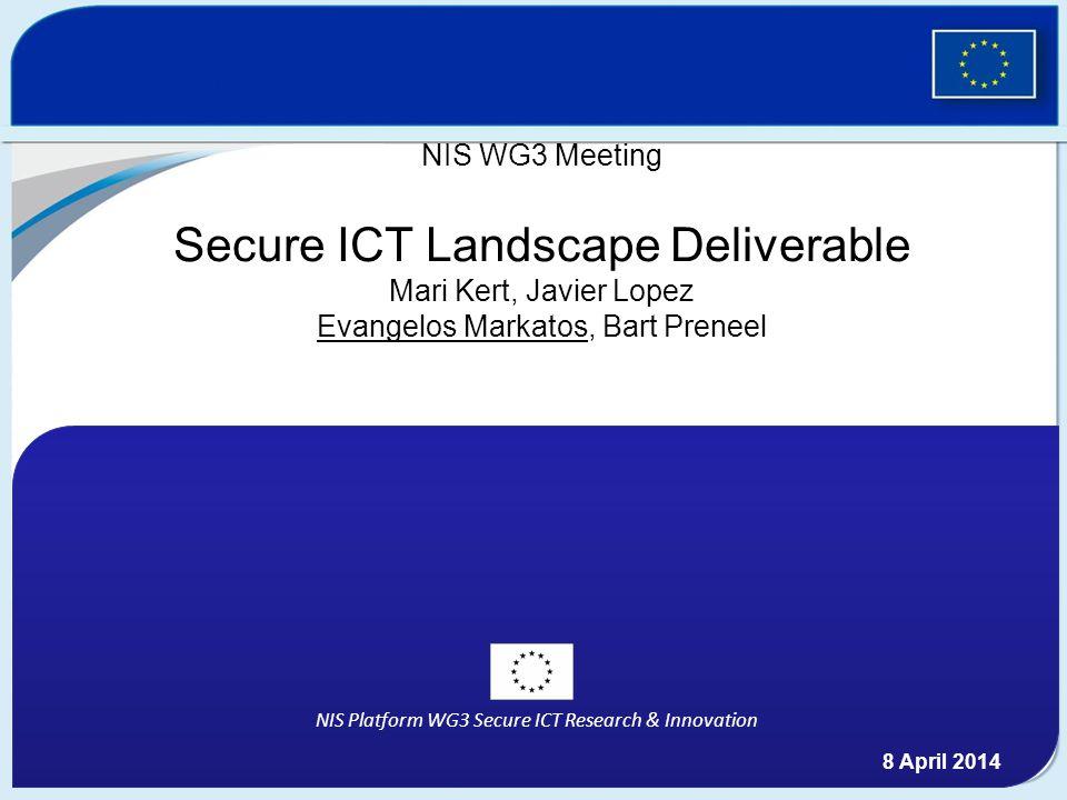 NIS Platform WG3 Secure ICT Research & Innovation NIS WG3 Meeting Secure ICT Landscape Deliverable Mari Kert, Javier Lopez Evangelos Markatos, Bart Preneel 8 April 2014
