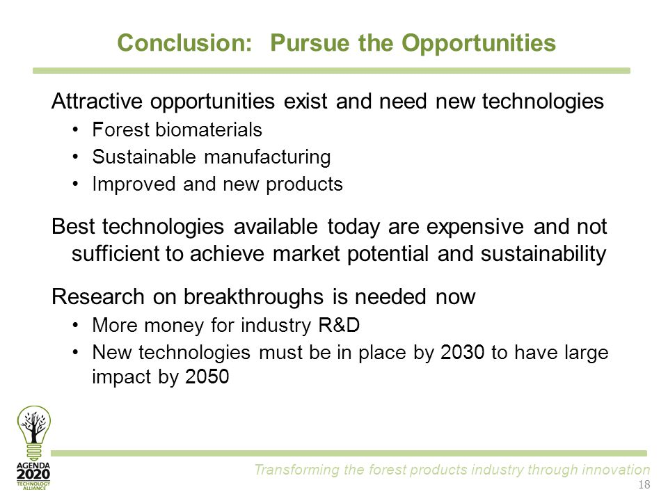 Transforming the forest products industry through innovation Conclusion: Pursue the Opportunities 18 Attractive opportunities exist and need new technologies Forest biomaterials Sustainable manufacturing Improved and new products Best technologies available today are expensive and not sufficient to achieve market potential and sustainability Research on breakthroughs is needed now More money for industry R&D New technologies must be in place by 2030 to have large impact by 2050