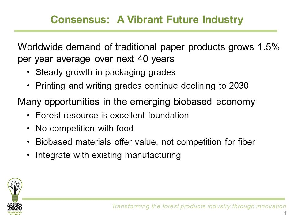Transforming the forest products industry through innovation Consensus: A Vibrant Future Industry 4 Worldwide demand of traditional paper products grows 1.5% per year average over next 40 years Steady growth in packaging grades Printing and writing grades continue declining to 2030 Many opportunities in the emerging biobased economy Forest resource is excellent foundation No competition with food Biobased materials offer value, not competition for fiber Integrate with existing manufacturing