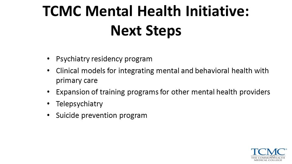 Psychiatry residency program Clinical models for integrating mental and behavioral health with primary care Expansion of training programs for other mental health providers Telepsychiatry Suicide prevention program TCMC Mental Health Initiative: Next Steps 10