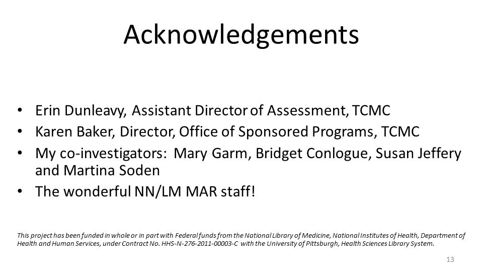 Acknowledgements Erin Dunleavy, Assistant Director of Assessment, TCMC Karen Baker, Director, Office of Sponsored Programs, TCMC My co-investigators: Mary Garm, Bridget Conlogue, Susan Jeffery and Martina Soden The wonderful NN/LM MAR staff.