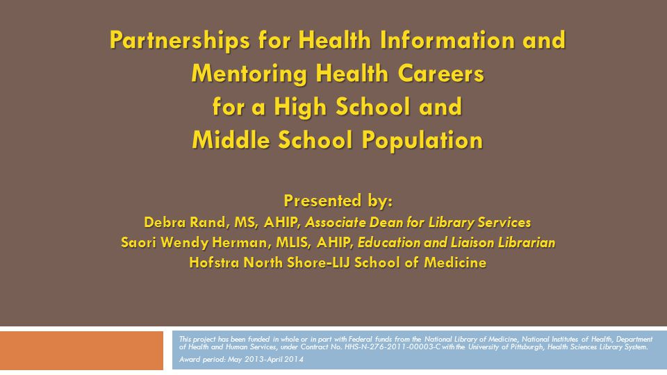 Partnerships for Health Information and Mentoring Health Careers for a High School and Middle School Population Presented by: Debra Rand, MS, AHIP, Associate Dean for Library Services Saori Wendy Herman, MLIS, AHIP, Education and Liaison Librarian Hofstra North Shore-LIJ School of Medicine This project has been funded in whole or in part with Federal funds from the National Library of Medicine, National Institutes of Health, Department of Health and Human Services, under Contract No.