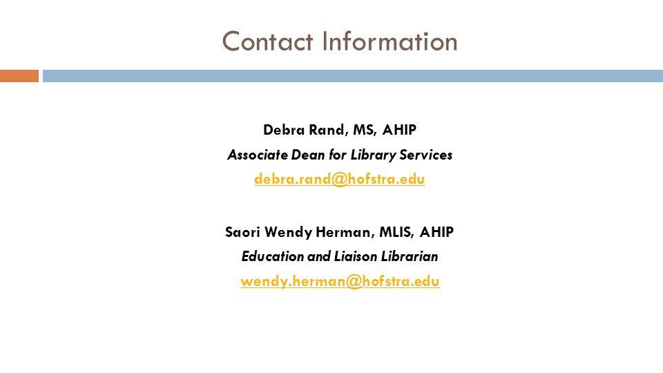 Contact Information Debra Rand, MS, AHIP Associate Dean for Library Services debra.rand@hofstra.edu Saori Wendy Herman, MLIS, AHIP Education and Liais