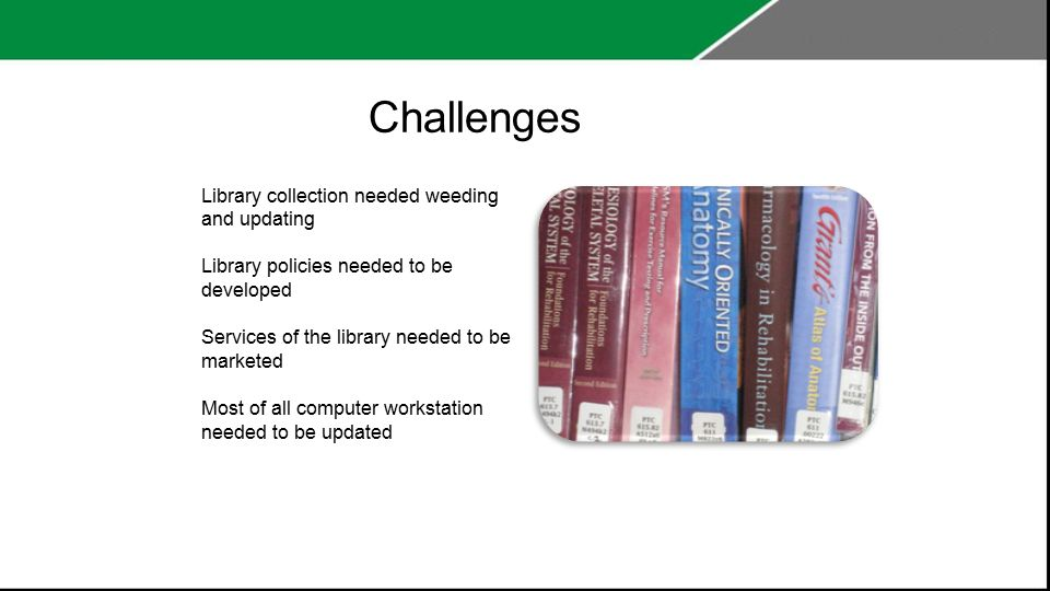 Challenges Library collection needed weeding and updating Library policies needed to be developed Services of the library needed to be marketed Most of all computer workstation needed to be updated