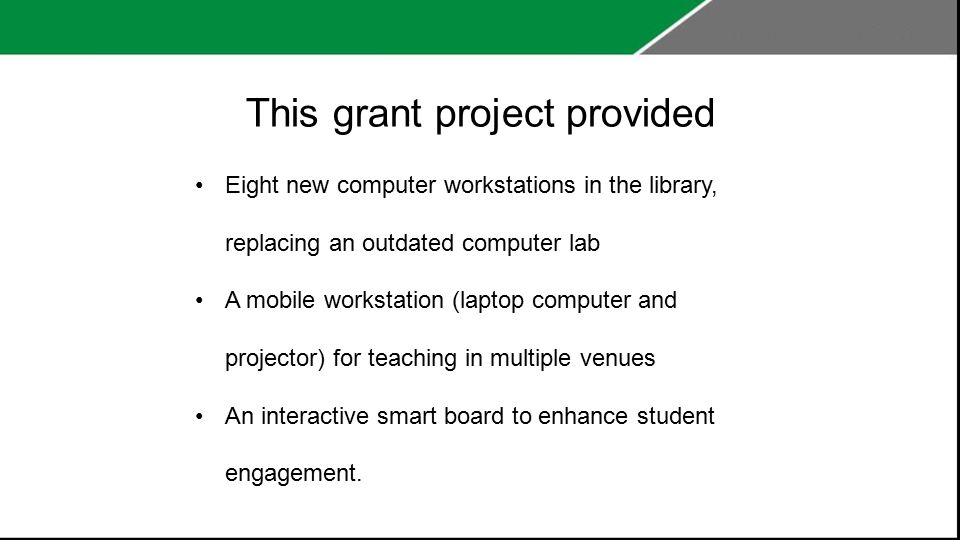 This grant project provided Eight new computer workstations in the library, replacing an outdated computer lab A mobile workstation (laptop computer and projector) for teaching in multiple venues An interactive smart board to enhance student engagement.