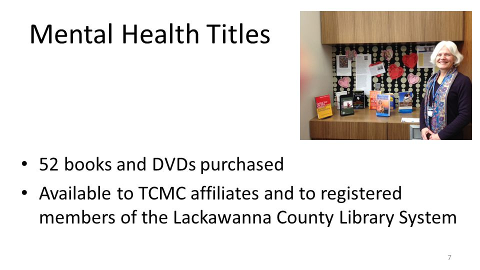 Mental Health Titles 52 books and DVDs purchased Available to TCMC affiliates and to registered members of the Lackawanna County Library System 7
