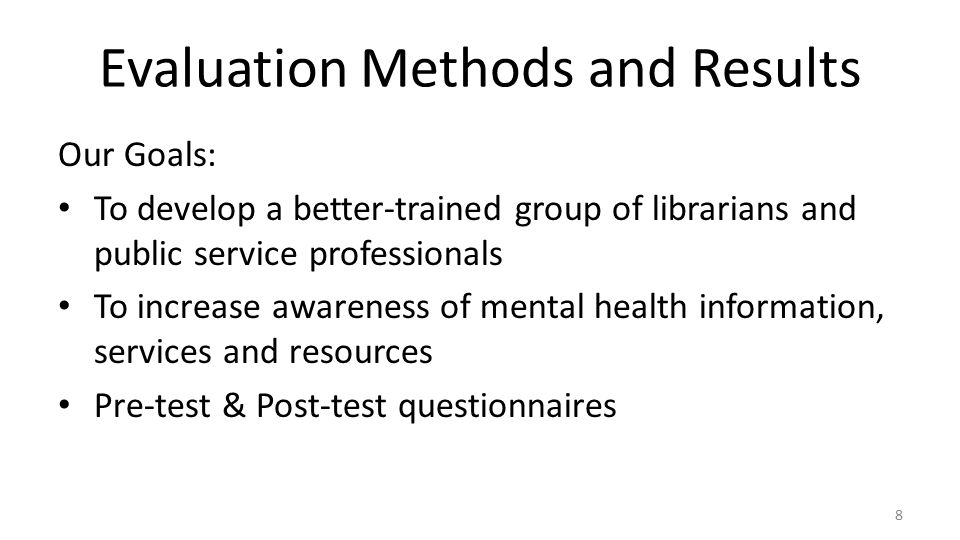 Evaluation Methods and Results Our Goals: To develop a better-trained group of librarians and public service professionals To increase awareness of mental health information, services and resources Pre-test & Post-test questionnaires 8
