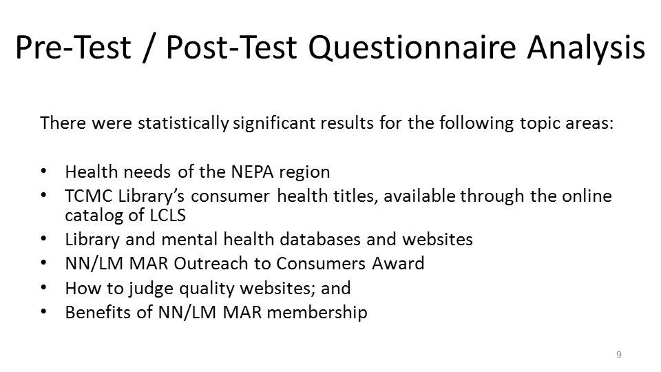 Pre-Test / Post-Test Questionnaire Analysis There were statistically significant results for the following topic areas: Health needs of the NEPA region TCMC Library's consumer health titles, available through the online catalog of LCLS Library and mental health databases and websites NN/LM MAR Outreach to Consumers Award How to judge quality websites; and Benefits of NN/LM MAR membership 9