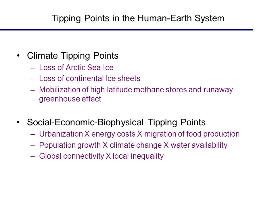 Tipping Points in the Human-Earth System Climate Tipping Points –Loss of Arctic Sea Ice –Loss of continental Ice sheets –Mobilization of high latitude methane stores and runaway greenhouse effect Social-Economic-Biophysical Tipping Points –Urbanization X energy costs X migration of food production –Population growth X climate change X water availability –Global connectivity X local inequality