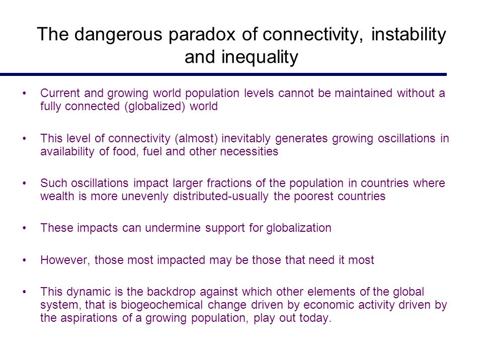 The dangerous paradox of connectivity, instability and inequality Current and growing world population levels cannot be maintained without a fully connected (globalized) world This level of connectivity (almost) inevitably generates growing oscillations in availability of food, fuel and other necessities Such oscillations impact larger fractions of the population in countries where wealth is more unevenly distributed-usually the poorest countries These impacts can undermine support for globalization However, those most impacted may be those that need it most This dynamic is the backdrop against which other elements of the global system, that is biogeochemical change driven by economic activity driven by the aspirations of a growing population, play out today.