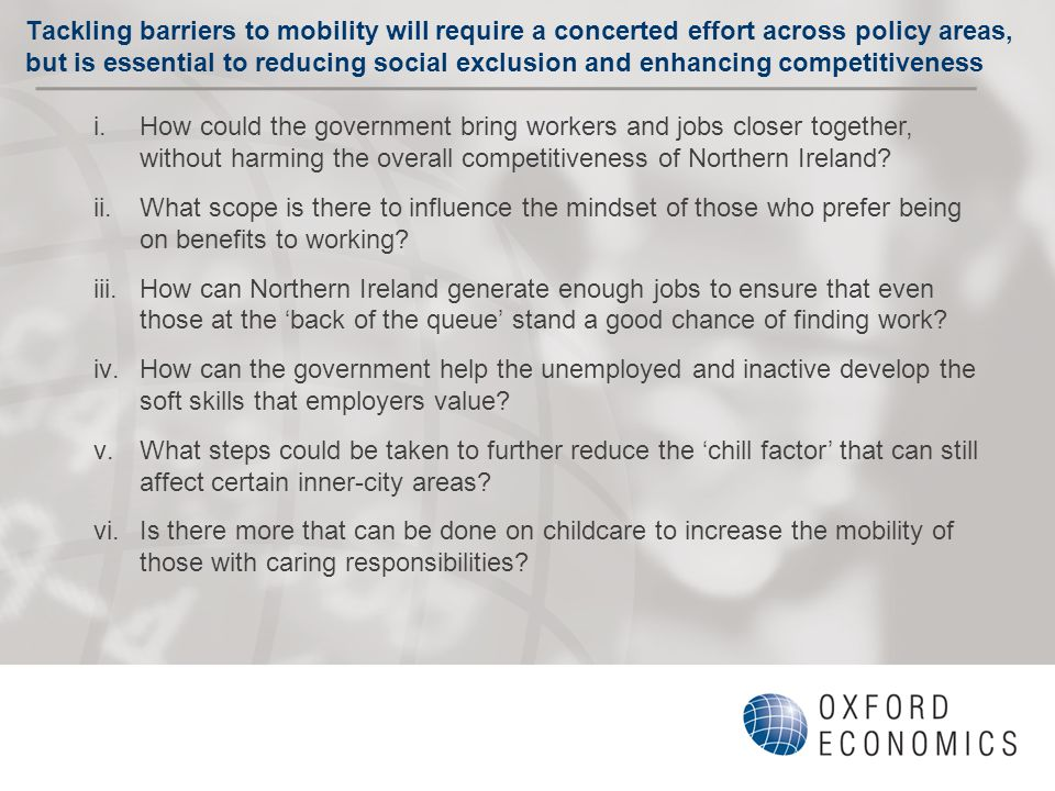 Tackling barriers to mobility will require a concerted effort across policy areas, but is essential to reducing social exclusion and enhancing competitiveness i.How could the government bring workers and jobs closer together, without harming the overall competitiveness of Northern Ireland.