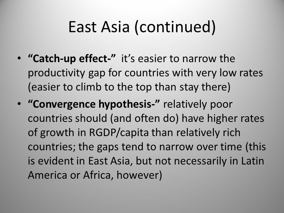 "East Asia (continued) ""Catch-up effect-"" it's easier to narrow the productivity gap for countries with very low rates (easier to climb to the top than"