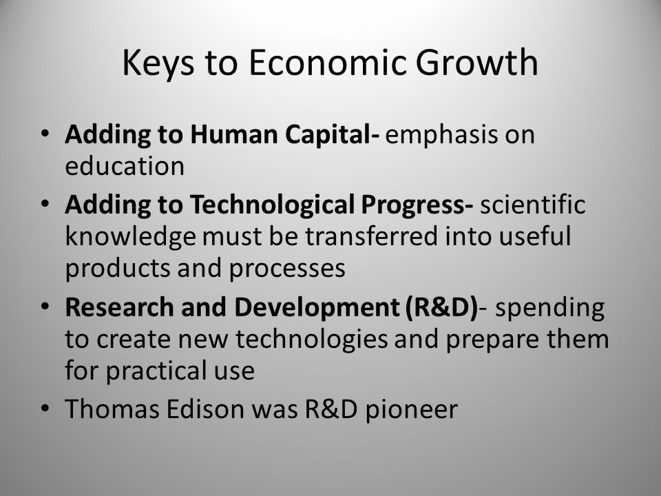 Keys to Economic Growth Adding to Human Capital- emphasis on education Adding to Technological Progress- scientific knowledge must be transferred into