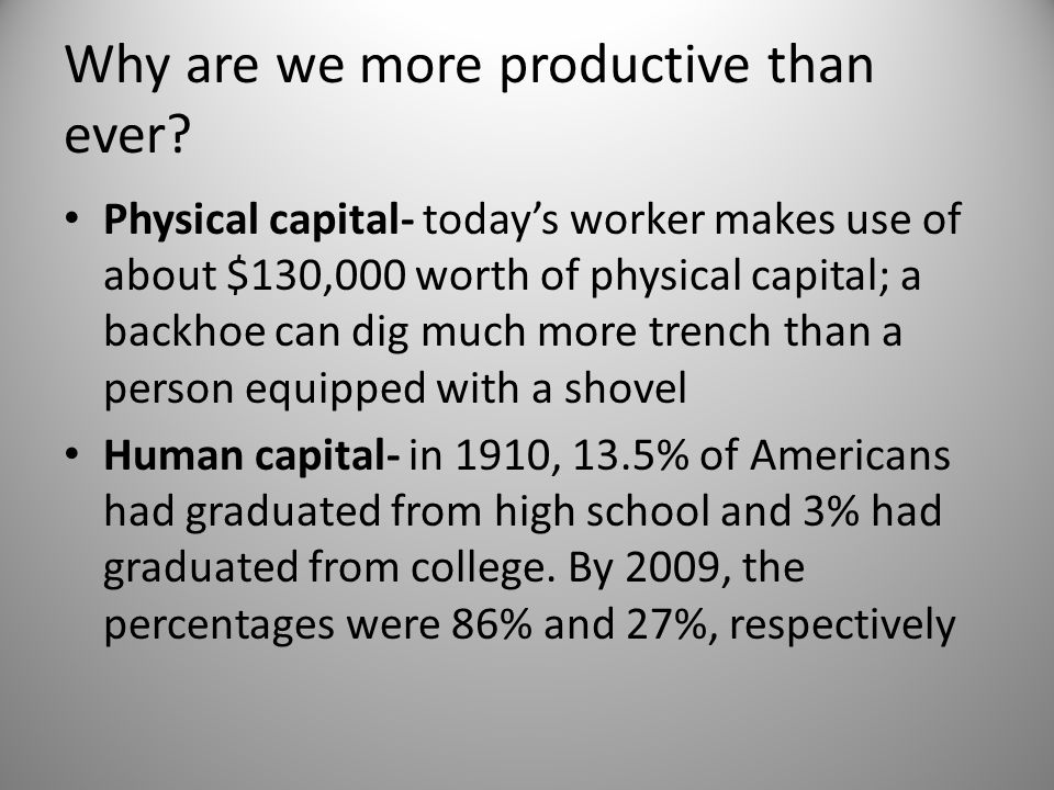 Productivity (continued) Studies show that education is an even more important determinant of growth in productivity than increases in physical capital Technology- probably the most important driver of productivity growth; small inventions like grocery bags and Post-It notes have contributed just as large inventions like the railroad and semi-conductor chip