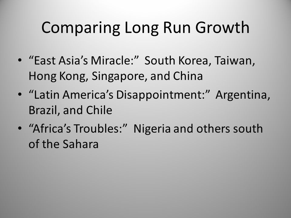 "Comparing Long Run Growth ""East Asia's Miracle:"" South Korea, Taiwan, Hong Kong, Singapore, and China ""Latin America's Disappointment:"" Argentina, Bra"
