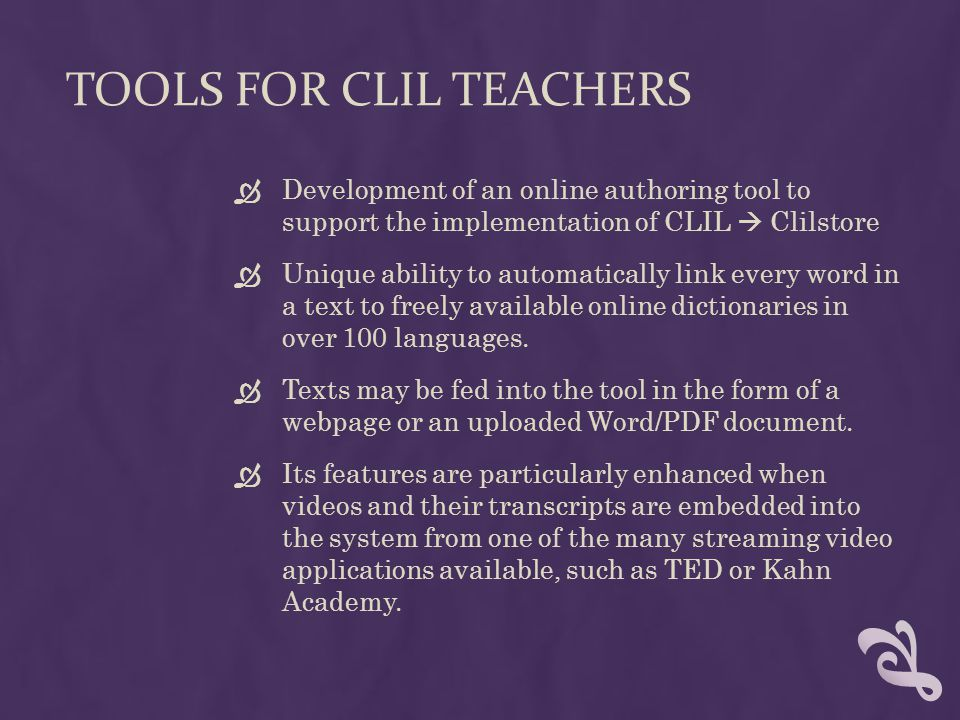 TOOLS FOR CLIL TEACHERS  Development of an online authoring tool to support the implementation of CLIL  Clilstore  Unique ability to automatically link every word in a text to freely available online dictionaries in over 100 languages.