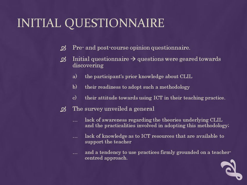 FINAL QUESTIONNAIRE  Final questionnaire  intended to collect data after having completed the two-week course regarding: a)their level of confidence in applying a number of CLIL attributes in their teaching, b)the degree to which they thought CLIL relies on ICT, c)and their perception of learner-centred versus teacher-centred approaches.