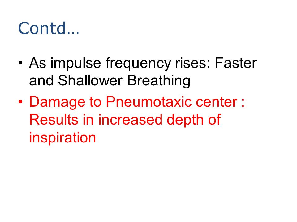 Contd… As impulse frequency rises: Faster and Shallower Breathing Damage to Pneumotaxic center : Results in increased depth of inspiration