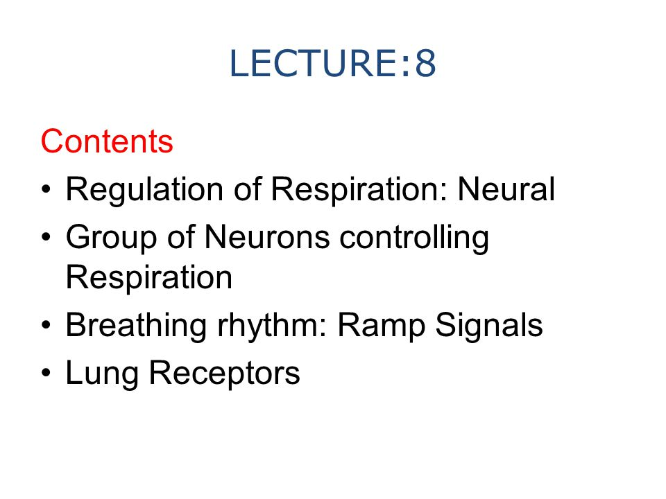 LECTURE:8 Contents Regulation of Respiration: Neural Group of Neurons controlling Respiration Breathing rhythm: Ramp Signals Lung Receptors