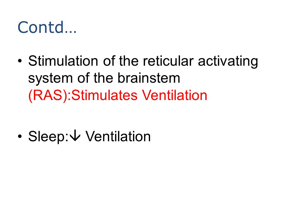 Contd… Stimulation of the reticular activating system of the brainstem (RAS):Stimulates Ventilation Sleep:  Ventilation