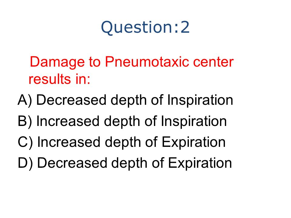Question:2 Damage to Pneumotaxic center results in: A) Decreased depth of Inspiration B) Increased depth of Inspiration C) Increased depth of Expiration D) Decreased depth of Expiration