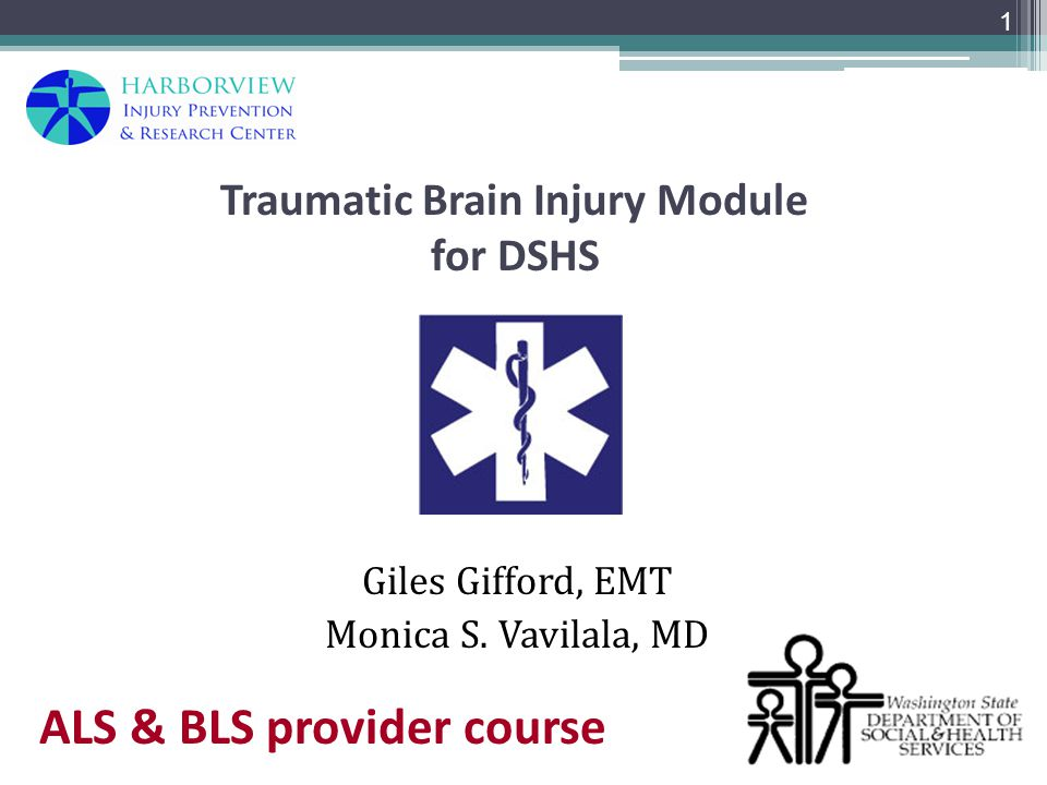 Traumatic Brain Injury Module for DSHS Giles Gifford, EMT Monica S. Vavilala, MD 1 ALS & BLS provider course