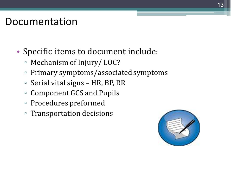 Documentation Specific items to document include : ▫ Mechanism of Injury/ LOC? ▫ Primary symptoms/associated symptoms ▫ Serial vital signs – HR, BP, R
