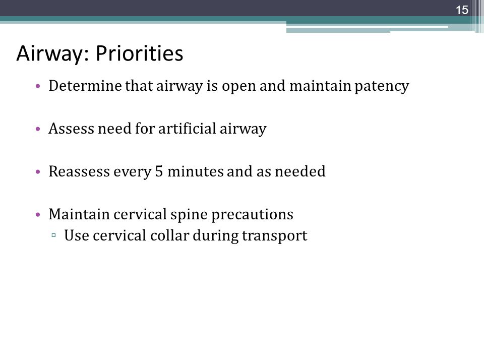 Airway: Priorities Determine that airway is open and maintain patency Assess need for artificial airway Reassess every 5 minutes and as needed Maintai