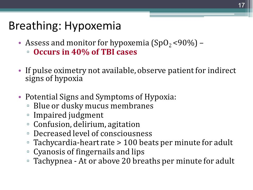 Breathing: Hypoxemia Assess and monitor for hypoxemia (SpO 2 <90%) – ▫ Occurs in 40% of TBI cases If pulse oximetry not available, observe patient for