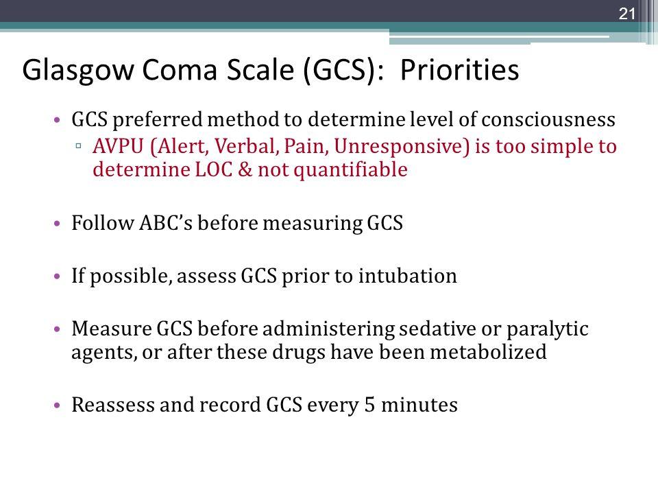 Glasgow Coma Scale (GCS): Priorities GCS preferred method to determine level of consciousness ▫ AVPU (Alert, Verbal, Pain, Unresponsive) is too simple
