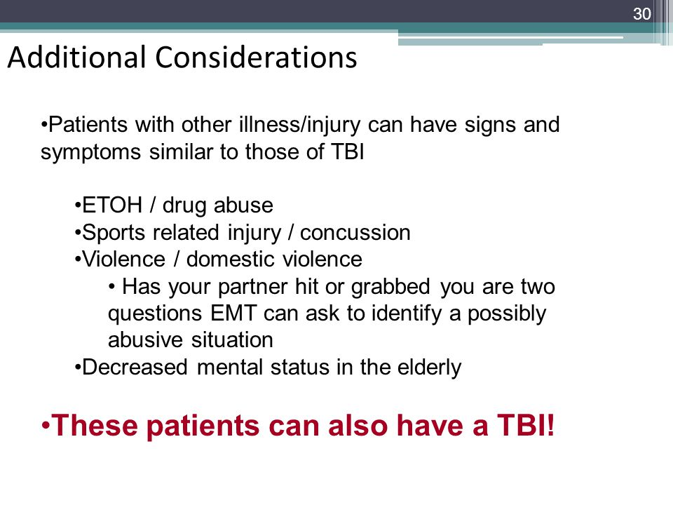 Additional Considerations 30 Patients with other illness/injury can have signs and symptoms similar to those of TBI ETOH / drug abuse Sports related i