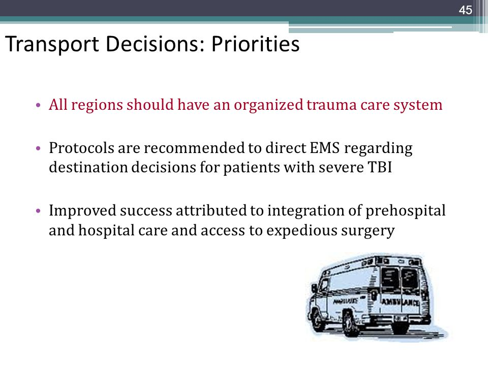 Transport Decisions: Priorities All regions should have an organized trauma care system Protocols are recommended to direct EMS regarding destination