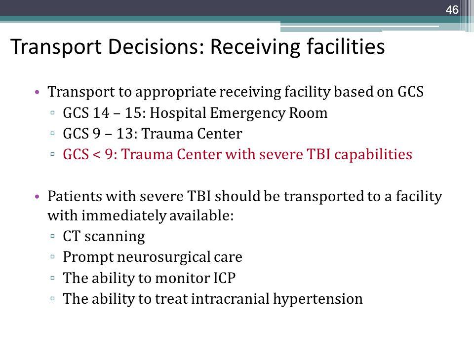 Transport Decisions: Receiving facilities Transport to appropriate receiving facility based on GCS ▫ GCS 14 – 15: Hospital Emergency Room ▫ GCS 9 – 13