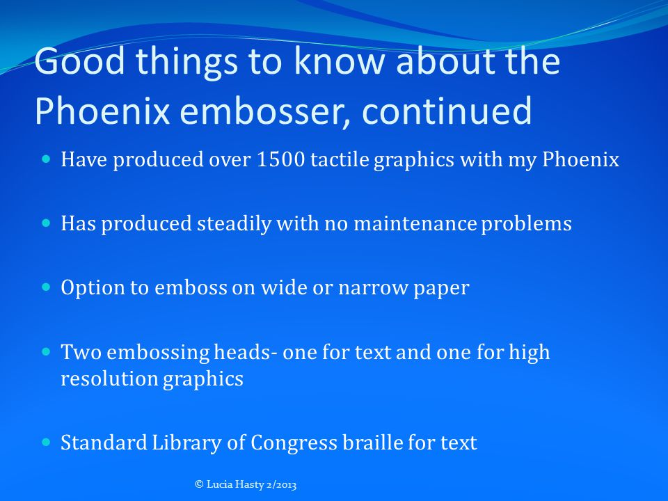 Good things to know about the Phoenix embosser, continued Have produced over 1500 tactile graphics with my Phoenix Has produced steadily with no maint