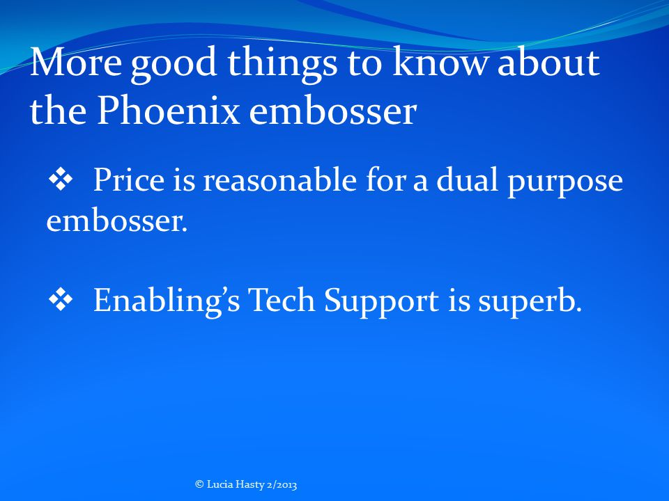  Price is reasonable for a dual purpose embosser.  Enabling's Tech Support is superb. More good things to know about the Phoenix embosser