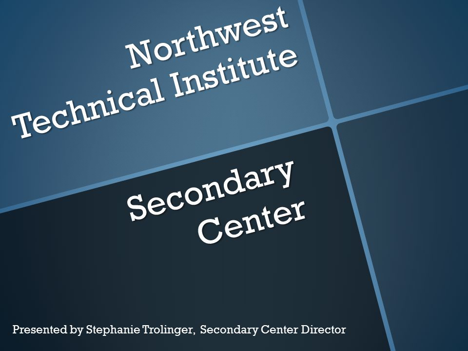 Northwest Technical Institute Secondary Center Presented by Stephanie Trolinger, Secondary Center Director