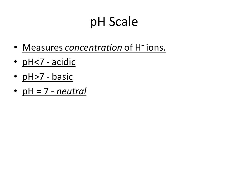 pH Scale Measures concentration of H + ions. pH<7 - acidic pH>7 - basic pH = 7 - neutral