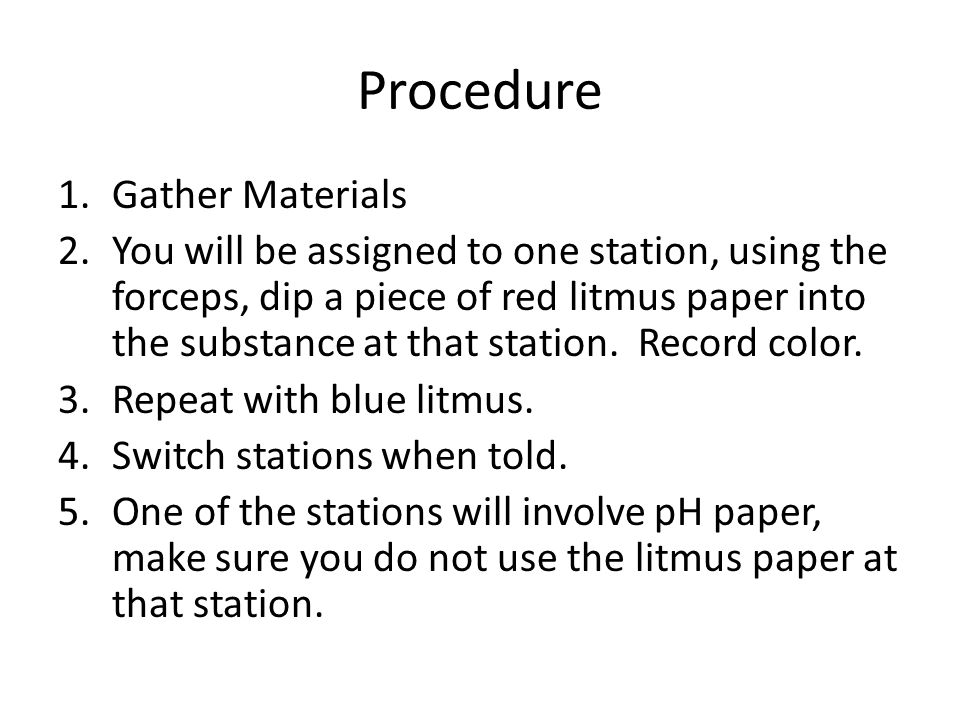 Procedure 1.Gather Materials 2.You will be assigned to one station, using the forceps, dip a piece of red litmus paper into the substance at that station.