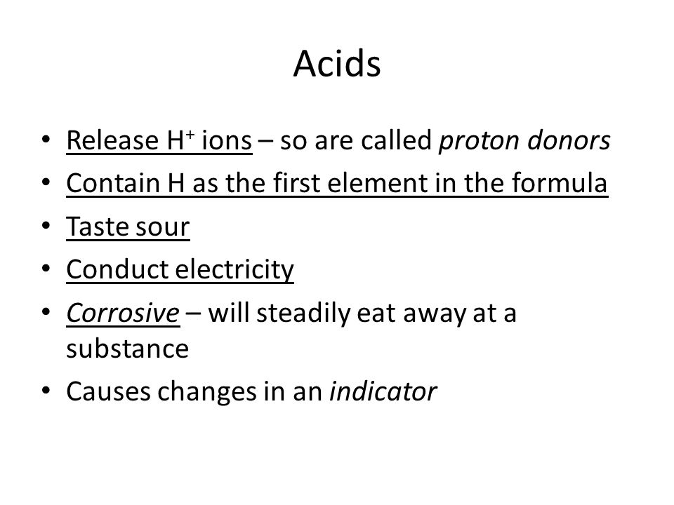 Bases Releases hydroxyl (OH) - ions – proton acceptor Contains (OH) - as the last set of elements Bitter taste, slippery feel Conducts electricity Corrosive Causes changes in an indicator