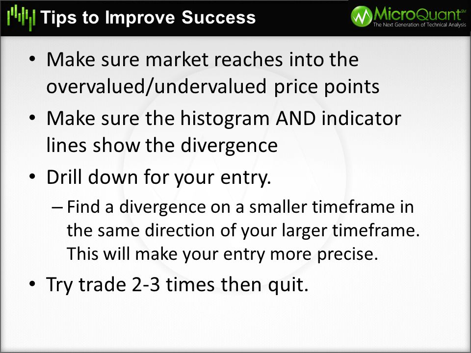 Tips to Improve Success Make sure market reaches into the overvalued/undervalued price points Make sure the histogram AND indicator lines show the div